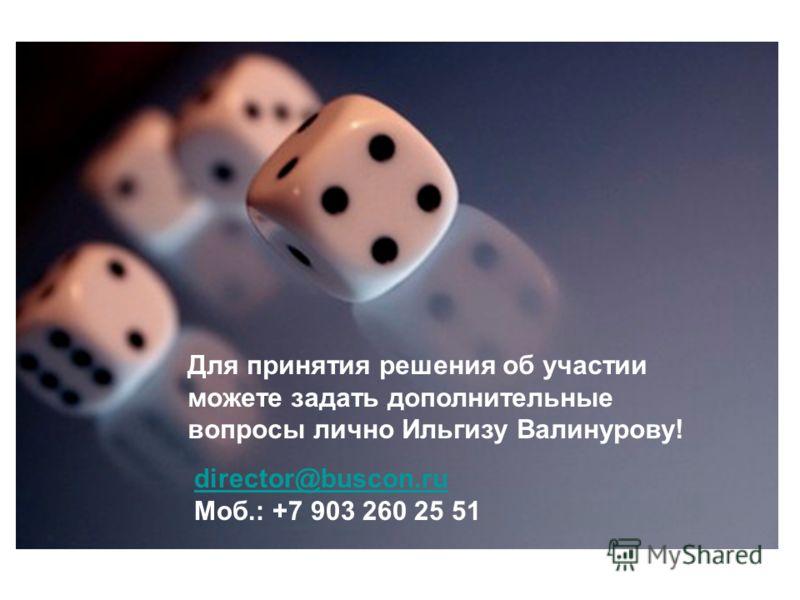 Для принятия решения об участии можете задать дополнительные вопросы лично Ильгизу Валинурову! director@buscon.ru Моб.: +7 903 260 25 51