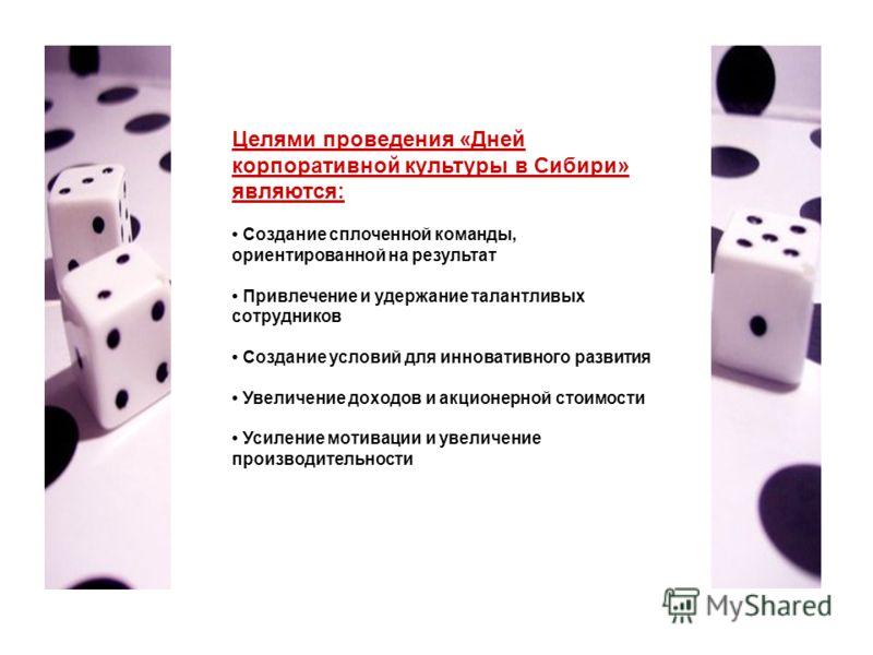Целями проведения «Дней корпоративной культуры в Сибири» являются: Создание сплоченной команды, ориентированной на результат Привлечение и удержание талантливых сотрудников Создание условий для инновативного развития Увеличение доходов и акционерной