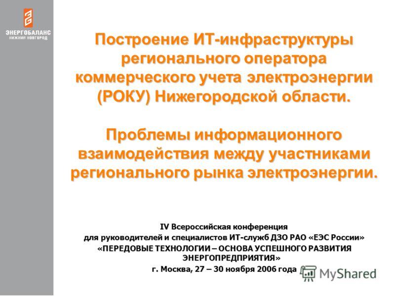 Построение ИТ-инфраструктуры регионального оператора коммерческого учета электроэнергии (РОКУ) Нижегородской области. Проблемы информационного взаимодействия между участниками регионального рынка электроэнергии. IV Всероссийская конференция для руков