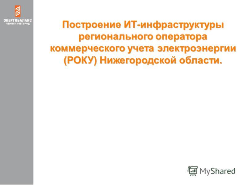 Построение ИТ-инфраструктуры регионального оператора коммерческого учета электроэнергии (РОКУ) Нижегородской области.