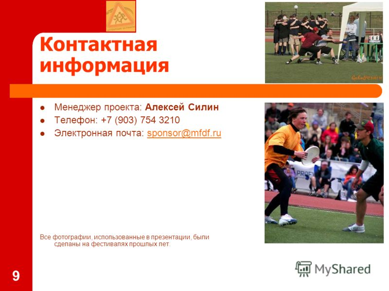 9 Контактная информация Менеджер проекта: Алексей Силин Телефон: +7 (903) 754 3210 Электронная почта: sponsor@mfdf.rusponsor@mfdf.ru Все фотографии, использованные в презентации, были сделаны на фестивалях прошлых лет.