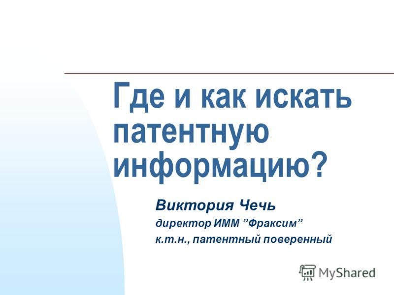 Где и как искать патентную информацию? Виктория Чечь директор ИММ Фраксим к.т.н., патентный поверенный