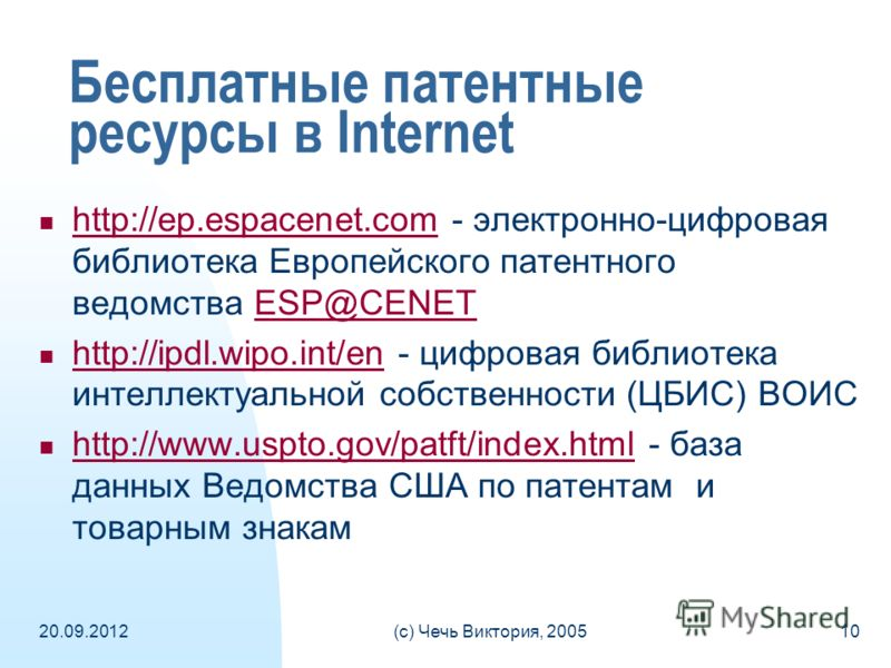20.09.2012(c) Чечь Виктория, 200510 Бесплатные патентные ресурсы в Internet http://ep.espacenet.com - электронно-цифровая библиотека Европейского патентного ведомства ESP@CENET http://ep.espacenet.comESP@CENET http://ipdl.wipo.int/en - цифровая библи