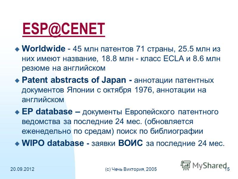 20.09.2012(c) Чечь Виктория, 200515 ESP@CENET Worldwide - 45 млн патентов 71 страны, 25.5 млн из них имеют название, 18.8 млн - класс ECLA и 8.6 млн резюме на английском Patent abstracts of Japan - аннотации патентных документов Японии с октября 1976