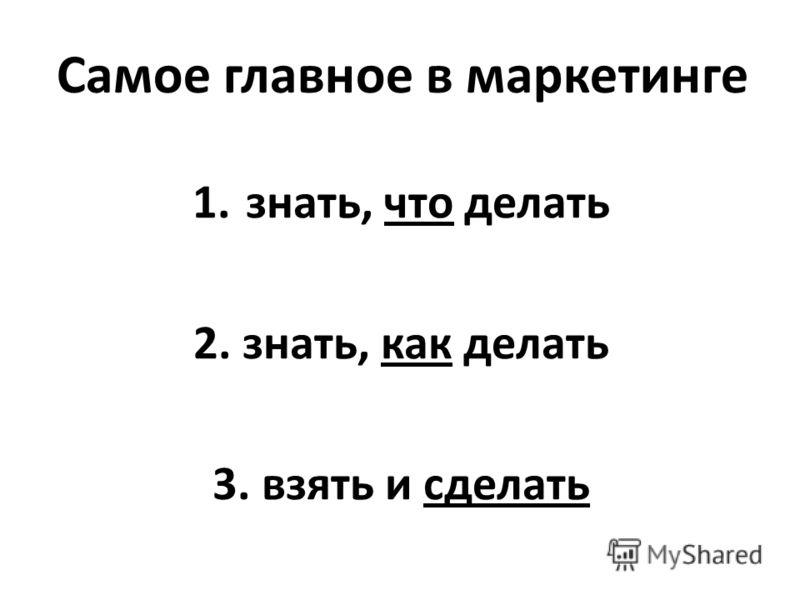 Самое главное в маркетинге 1.знать, что делать 2. знать, как делать 3. взять и сделать