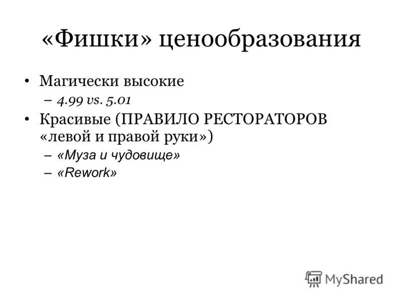 «Фишки» ценообразования Магически высокие – 4.99 vs. 5.01 Красивые (ПРАВИЛО РЕСТОРАТОРОВ «левой и правой руки») –«Муза и чудовище» –«Rework»