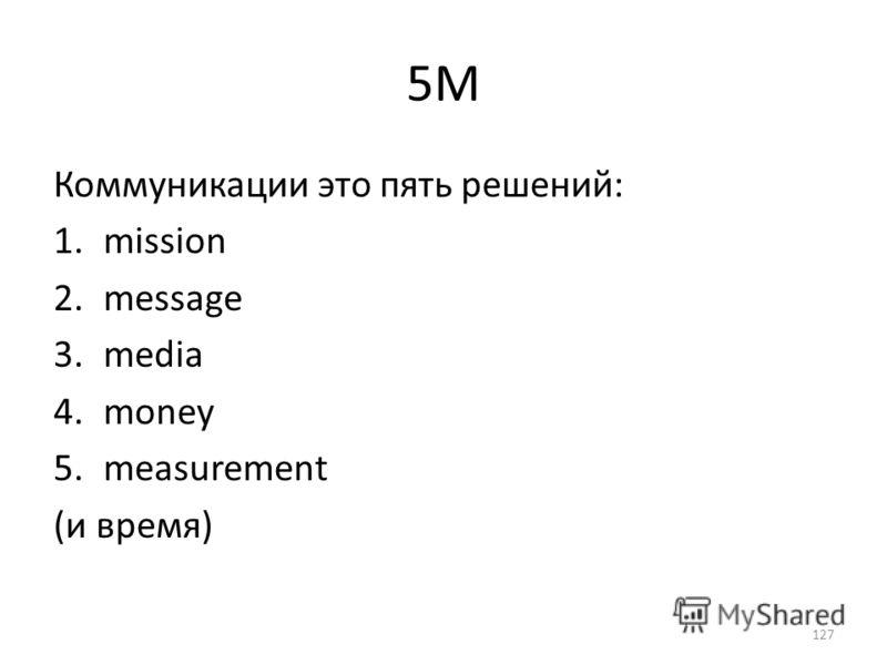 5M Коммуникации это пять решений: 1.mission 2.message 3.media 4.money 5.measurement (и время) 127