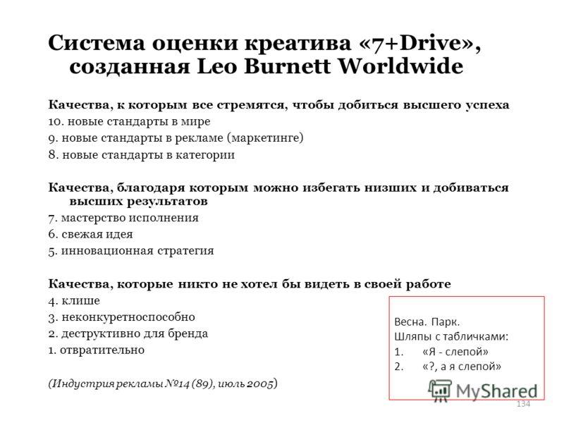 134 Система оценки креатива «7+Drive», созданная Leo Burnett Worldwide Качества, к которым все стремятся, чтобы добиться высшего успеха 10. новые стандарты в мире 9. новые стандарты в рекламе (маркетинге) 8. новые стандарты в категории Качества, благ