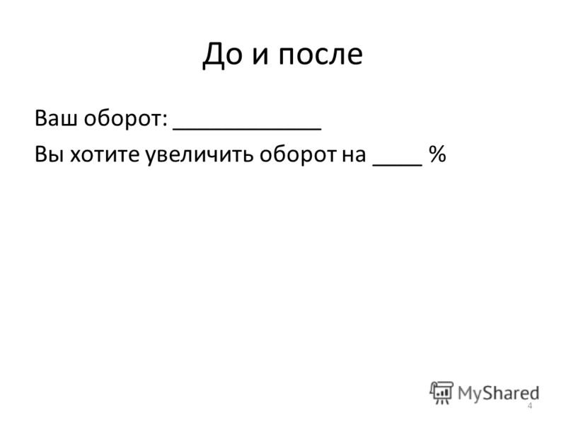До и после Ваш оборот: ____________ Вы хотите увеличить оборот на ____ % 4