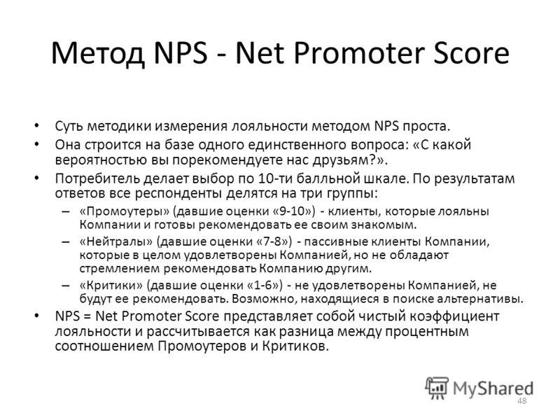 Метод NPS - Net Promoter Score Суть методики измерения лояльности методом NPS проста. Она строится на базе одного единственного вопроса: «С какой вероятностью вы порекомендуете нас друзьям?». Потребитель делает выбор по 10-ти балльной шкале. По резул