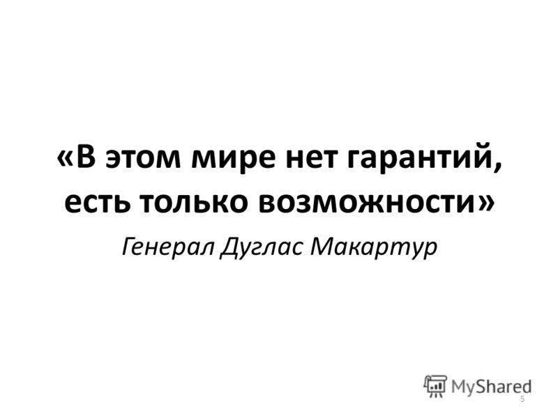 «В этом мире нет гарантий, есть только возможности» Генерал Дуглас Макартур 5