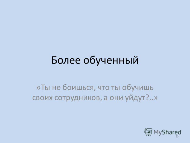 Более обученный «Ты не боишься, что ты обучишь своих сотрудников, а они уйдут?..» 53