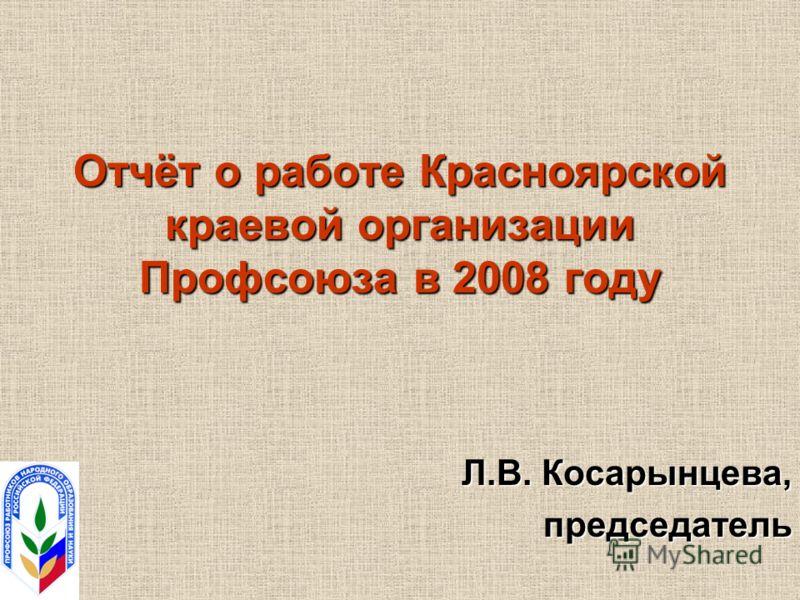 Отчёт о работе Красноярской краевой организации Профсоюза в 2008 году Л.В. Косарынцева, председатель