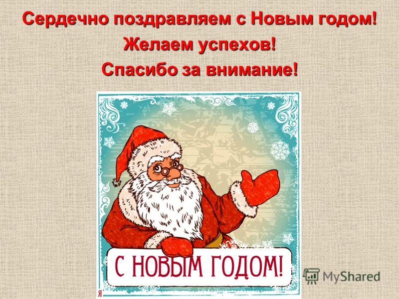 Сердечно поздравляем с Новым годом! Желаем успехов! Спасибо за внимание!