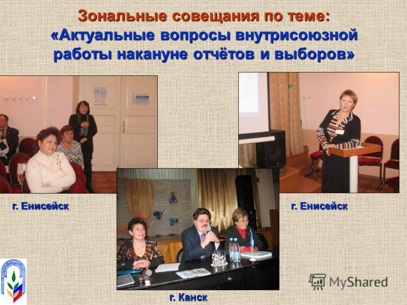 Зональные совещания по теме: «Актуальные вопросы внутрисоюзной работы накануне отчётов и выборов» г. Енисейск г. Канск