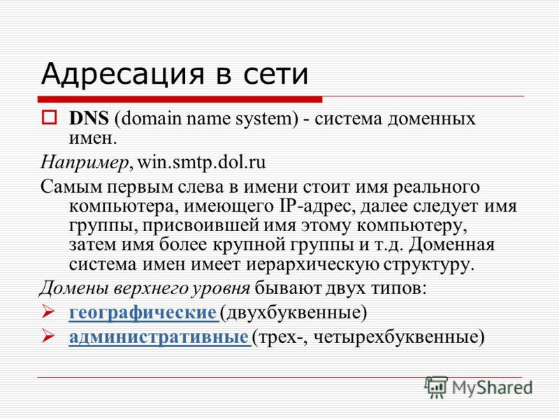 Адресация в сети DNS (domain name system) - система доменных имен. Например, win.smtp.dol.ru Самым первым слева в имени стоит имя реального компьютера, имеющего IP-адрес, далее следует имя группы, присвоившей имя этому компьютеру, затем имя более кру