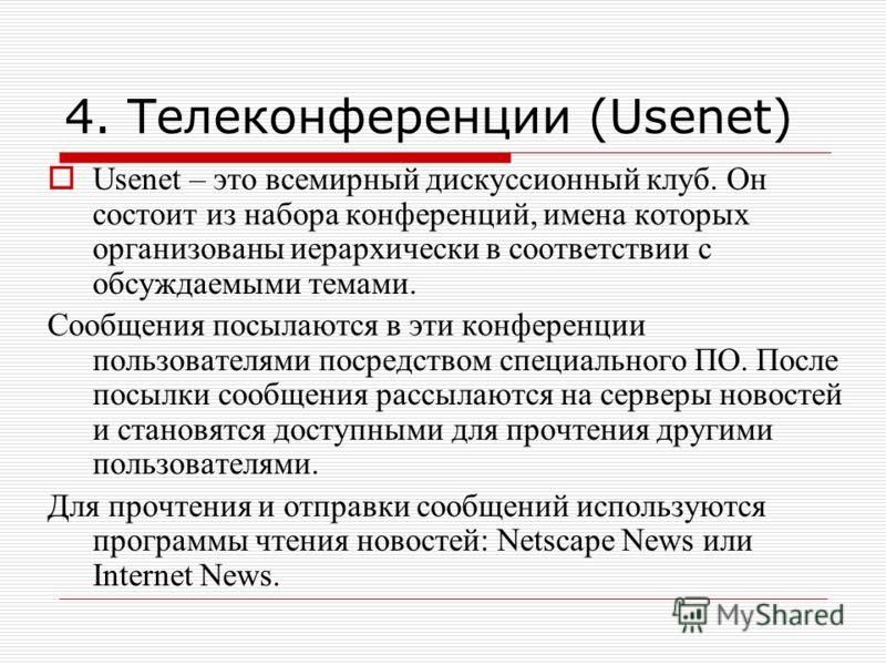 4. Телеконференции (Usenet) Usenet – это всемирный дискуссионный клуб. Он состоит из набора конференций, имена которых организованы иерархически в соответствии с обсуждаемыми темами. Сообщения посылаются в эти конференции пользователями посредством с