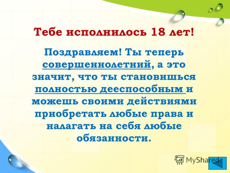 Тебе исполнилось 18 лет! Поздравляем! Ты теперь совершеннолетний, а это значит, что ты становишься полностью дееспособным и можешь своими действиями приобретать любые права и налагать на себя любые обязанности.