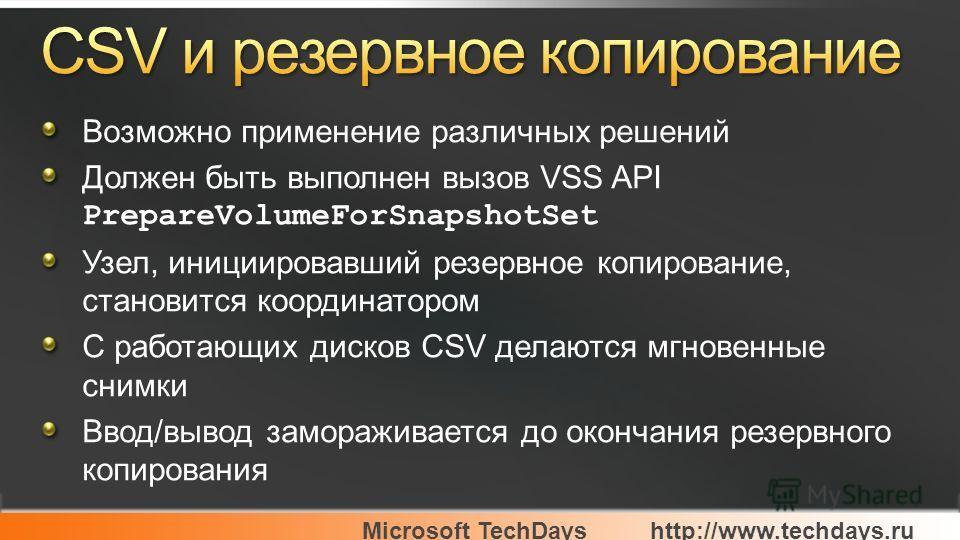 Microsoft TechDayshttp://www.techdays.ru Возможно применение различных решений Должен быть выполнен вызов VSS API PrepareVolumeForSnapshotSet Узел, инициировавший резервное копирование, становится координатором С работающих дисков CSV делаются мгнове