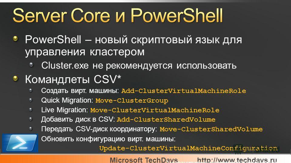 Microsoft TechDayshttp://www.techdays.ru PowerShell – новый скриптовый язык для управления кластером Cluster.exe не рекомендуется использовать Командлеты CSV* Создать вирт. машины: Add-ClusterVirtualMachineRole Quick Migration: Move-ClusterGroup Live