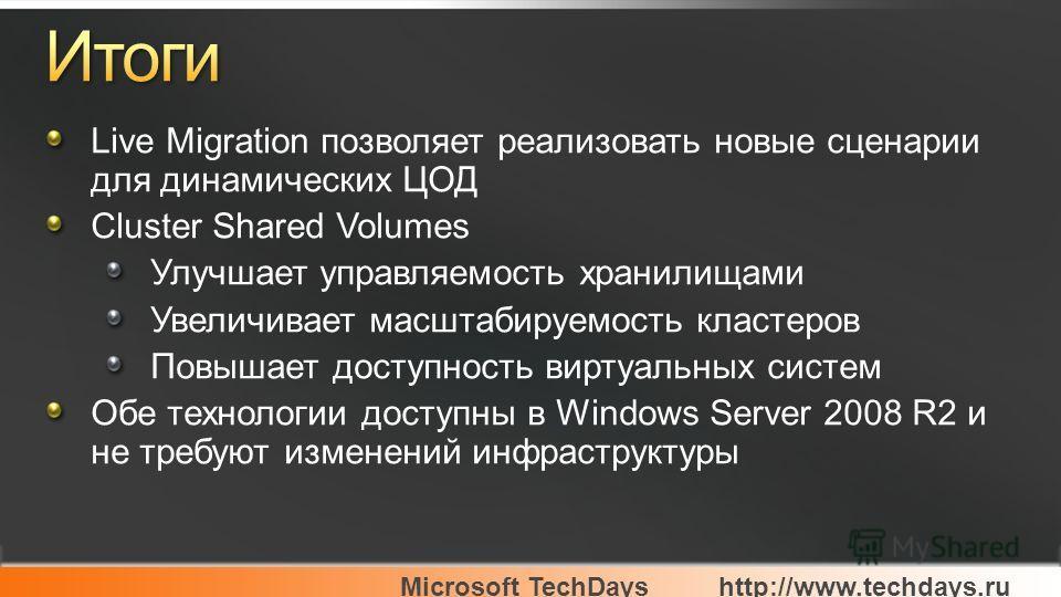 Microsoft TechDayshttp://www.techdays.ru Live Migration позволяет реализовать новые сценарии для динамических ЦОД Cluster Shared Volumes Улучшает управляемость хранилищами Увеличивает масштабируемость кластеров Повышает доступность виртуальных систем