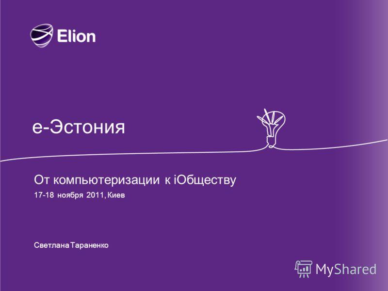 е-Эстония От компьютеризации к iОбществу 17-18 ноября 2011, Киев Светлана Тараненко