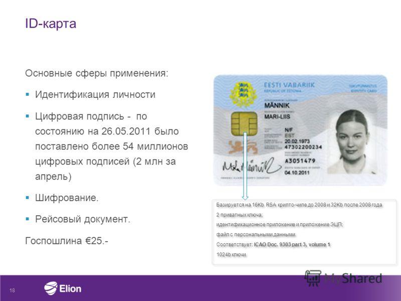 ID-карта Основные сферы применения: Идентификация личности Цифровая подпись - по состоянию на 26.05.2011 было поставлено более 54 миллионов цифровых подписей (2 млн за апрель) Шифрование. Рейсовый документ. Госпошлина 25.- 18 Базируется на 16Kb RSA к