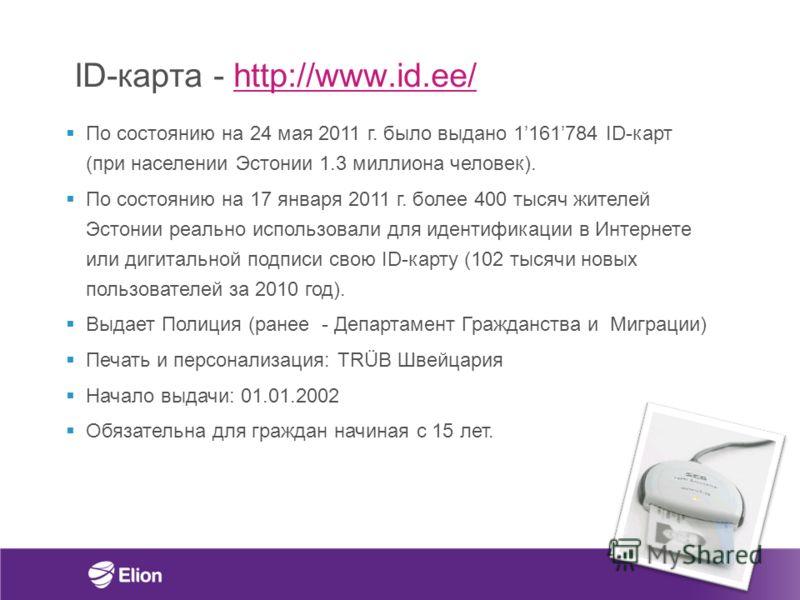 ID-карта - http://www.id.ee/http://www.id.ee/ По состоянию на 24 мая 2011 г. было выдано 1161784 ID-карт (при населении Эстонии 1.3 миллиона человек). По состоянию на 17 января 2011 г. более 400 тысяч жителей Эстонии реально использовали для идентифи