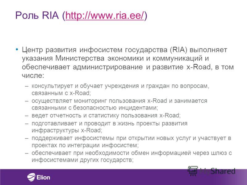Роль RIA (http://www.ria.ee/)http://www.ria.ee/ Центр развития инфосистем государства (RIA) выполняет указания Министерства экономики и коммуникаций и обеспечивает администрирование и развитие x-Road, в том числе: –консультирует и обучает учреждения