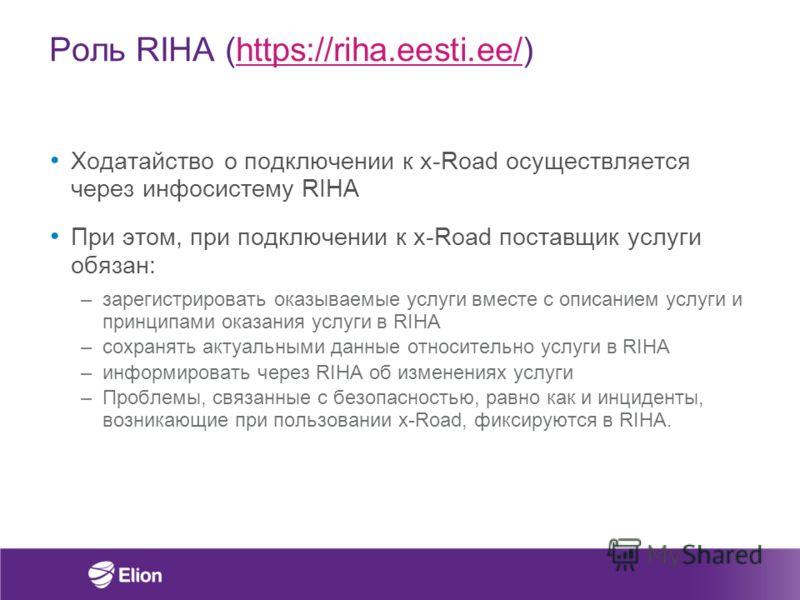 Роль RIHA (https://riha.eesti.ee/)https://riha.eesti.ee/ Ходатайство о подключении к x-Road осуществляется через инфосистему RIHA При этом, при подключении к x-Road поставщик услуги обязан: –зарегистрировать оказываемые услуги вместе с описанием услу