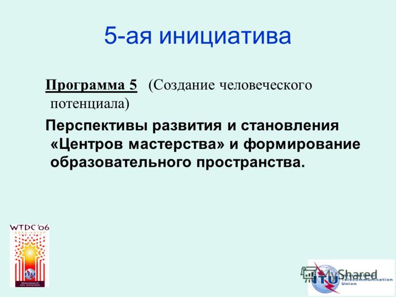 5-ая инициатива Программа 5 (Создание человеческого потенциала) Перспективы развития и становления «Центров мастерства» и формирование образовательного пространства.