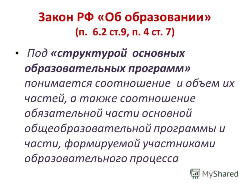 Закон РФ «Об образовании» (п. 6.2 ст.9, п. 4 ст. 7) Под «структурой основных образовательных программ» понимается соотношение и объем их частей, а также соотношение обязательной части основной общеобразовательной программы и части, формируемой участн