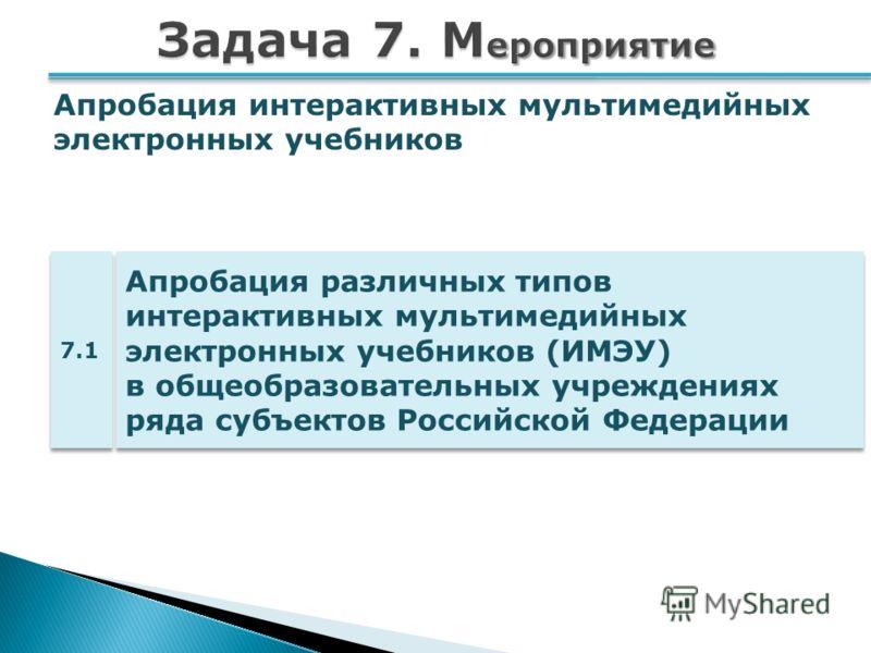 Апробация различных типов интерактивных мультимедийных электронных учебников (ИМЭУ) в общеобразовательных учреждениях ряда субъектов Российской Федерации 7.1 Апробация интерактивных мультимедийных электронных учебников