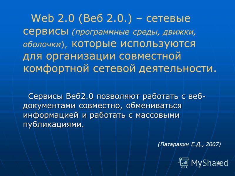 49 Web 2.0 (Веб 2.0.) – сетевые сервисы (программные среды, движки, оболочки), которые используются для организации совместной комфортной сетевой деятельности. Сервисы Веб2.0 позволяют работать с веб- документами совместно, обмениваться информацией и