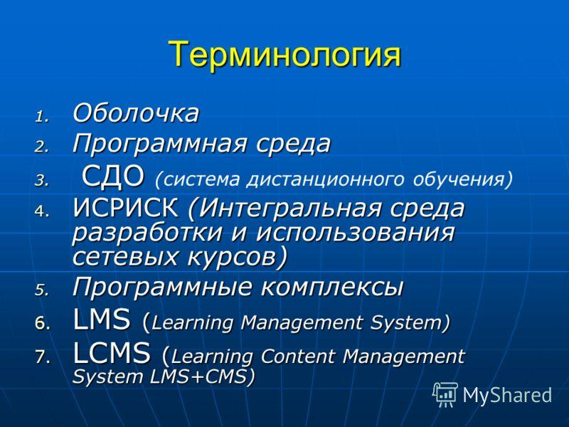 Терминология 1. Оболочка 2. Программная среда 3. СДО 3. СДО (система дистанционного обучения) 4. ИСРИСК (Интегральная среда разработки и использования сетевых курсов) 5. Программные комплексы 6. LMS ( Learning Management System) 7. LCMS ( Learning Co