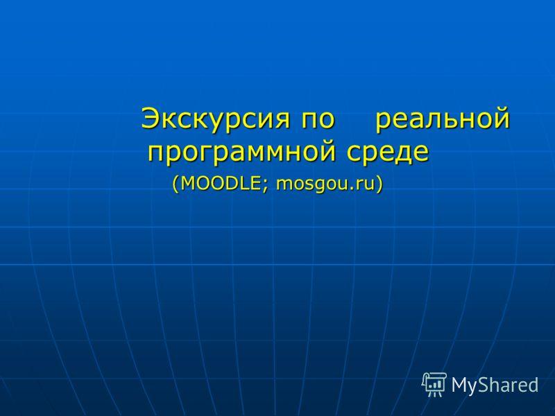 Экскурсия по реальной программной среде Экскурсия по реальной программной среде (MOODLE; mosgou.ru)