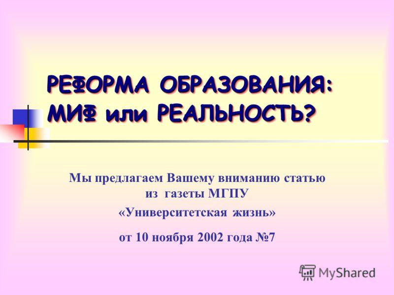 РЕФОРМА ОБРАЗОВАНИЯ: МИФ или РЕАЛЬНОСТЬ? Мы предлагаем Вашему вниманию статью из газеты МГПУ «Университетская жизнь» от 10 ноября 2002 года 7