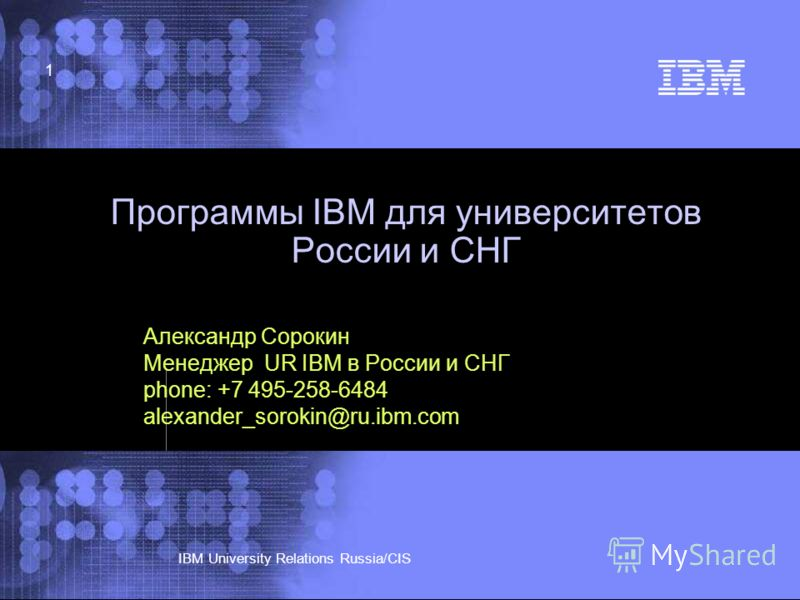 © 2002 IBM Corporation IBM University Relations Russia/CIS 1 Программы IBM для университетов России и СНГ Александр Сорокин Менеджер UR IBM в России и СНГ phone: +7 495-258-6484 alexander_sorokin@ru.ibm.com