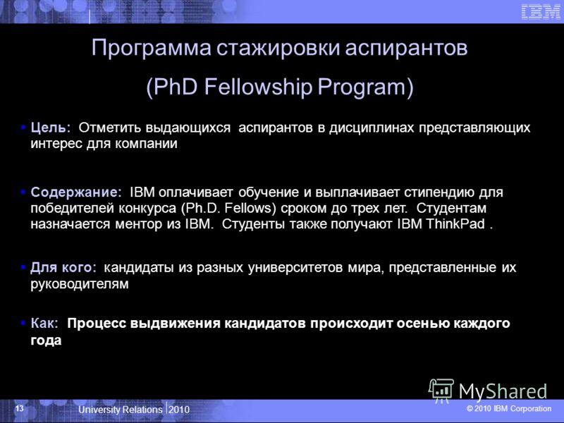 University Relations 2010 © 2010 IBM Corporation 13 Программа стажировки аспирантов (PhD Fellowship Program) Цель: Отметить выдающихся аспирантов в дисциплинах представляющих интерес для компании Содержание: IBM оплачивает обучение и выплачивает стип