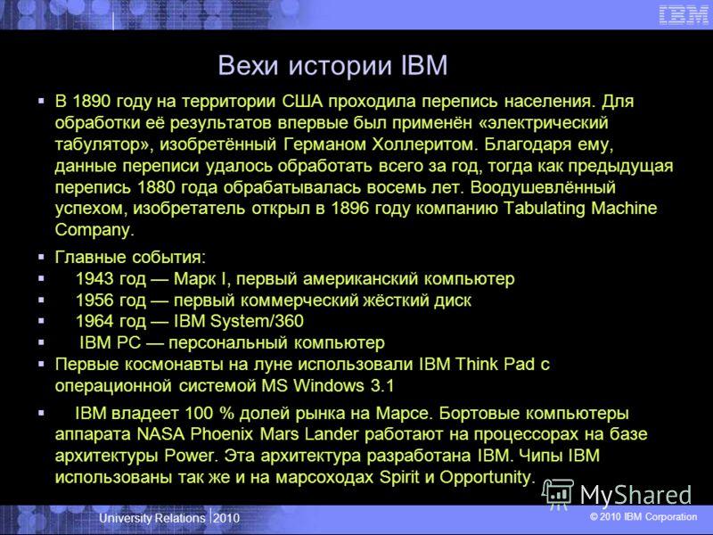 University Relations 2010 © 2010 IBM Corporation Вехи истории IBM В 1890 году на территории США проходила перепись населения. Для обработки её результатов впервые был применён «электрический табулятор», изобретённый Германом Холлеритом. Благодаря ему