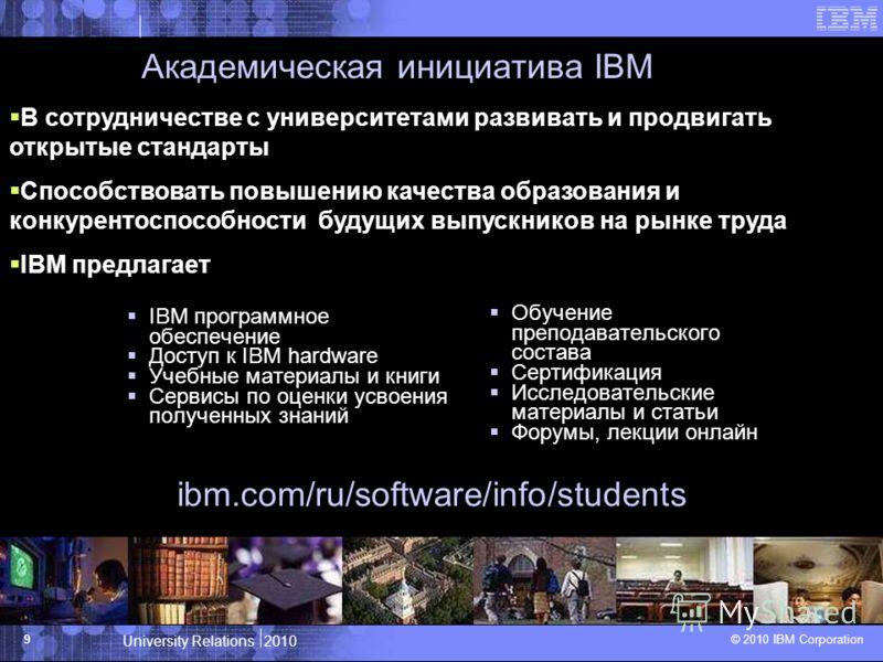 University Relations 2010 © 2010 IBM Corporation 9 Академическая инициатива IBM IBM программное обеспечение Доступ к IBM hardware Учебные материалы и книги Сервисы по оценки усвоения полученных знаний Обучение преподавательского состава Сертификация