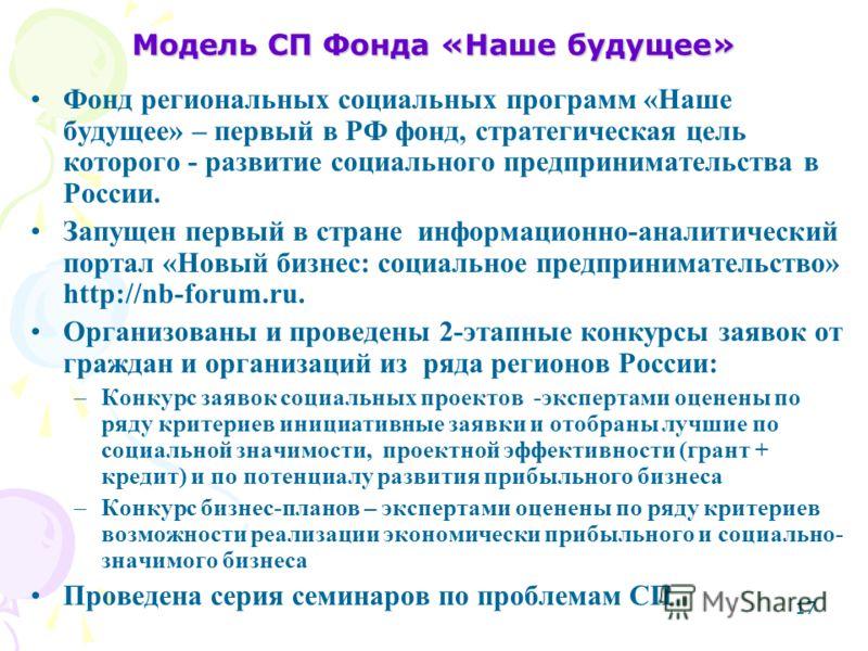 17 Модель СП Фонда «Наше будущее» Фонд региональных социальных программ «Наше будущее» – первый в РФ фонд, стратегическая цель которого - развитие социального предпринимательства в России. Запущен первый в стране информационно-аналитический портал «Н