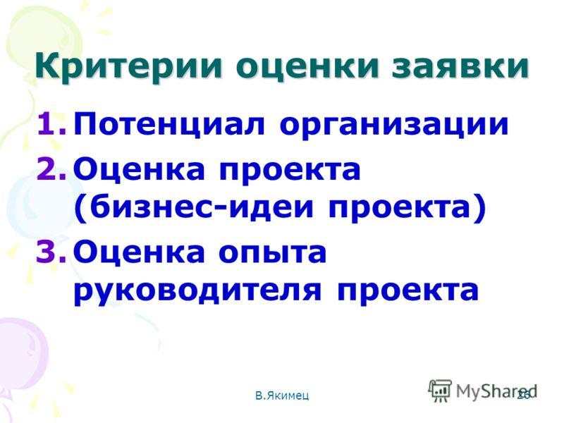 Критерии оценки заявки 1.Потенциал организации 2.Оценка проекта (бизнес-идеи проекта) 3.Оценка опыта руководителя проекта 26 В.Якимец