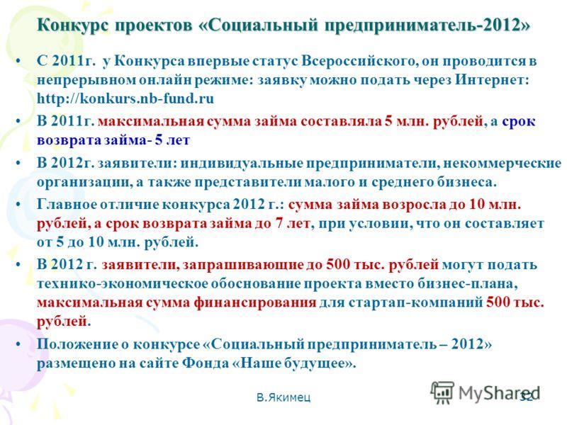 Конкурс проектов «Социальный предприниматель-2012» С 2011г. у Конкурса впервые статус Всероссийского, он проводится в непрерывном онлайн режиме: заявку можно подать через Интернет: http://konkurs.nb-fund.ru В 2011г. максимальная сумма займа составлял