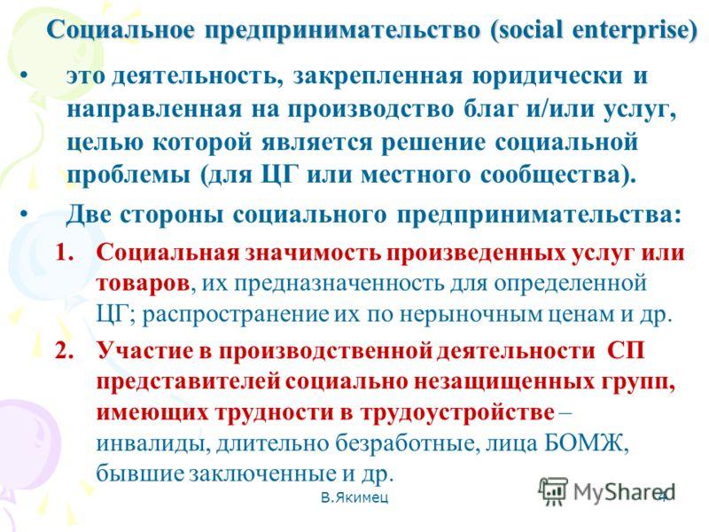 Социальное предпринимательство (social enterprise) это деятельность, закрепленная юридически и направленная на производство благ и/или услуг, целью которой является решение социальной проблемы (для ЦГ или местного сообщества). Две стороны социального