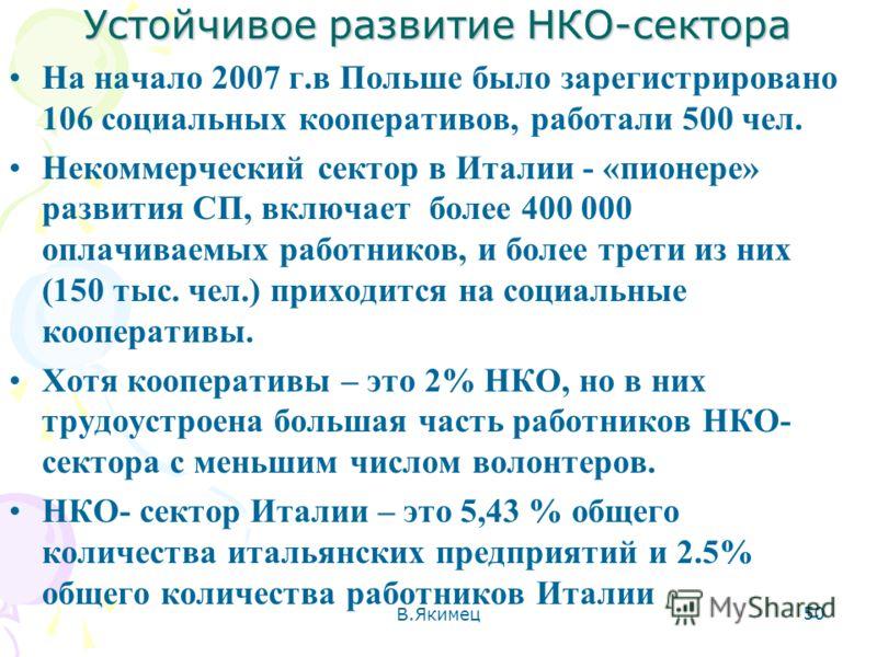 Устойчивое развитие НКО-сектора На начало 2007 г.в Польше было зарегистрировано 106 социальных кооперативов, работали 500 чел. Некоммерческий сектор в Италии - «пионере» развития СП, включает более 400 000 оплачиваемых работников, и более трети из ни