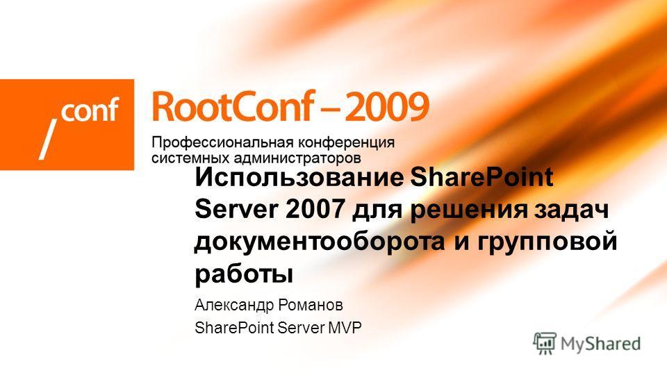 Александр Романов SharePoint Server MVP Использование SharePoint Server 2007 для решения задач документооборота и групповой работы