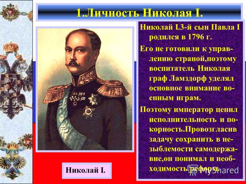 Николай I.3-й сын Павла I родился в 1796 г. Его не готовили к управ- лению страной,поэтому воспитатель Николая граф Ламздорф уделял основное внимание во- енным играм. Поэтому император ценил исполнительность и по- корность.Провозгласив задачу сохрани