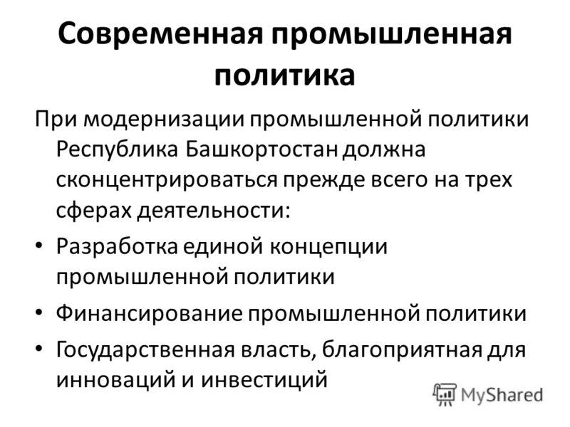 Современная промышленная политика При модернизации промышленной политики Республика Башкортостан должна сконцентрироваться прежде всего на трех сферах деятельности: Разработка единой концепции промышленной политики Финансирование промышленной политик