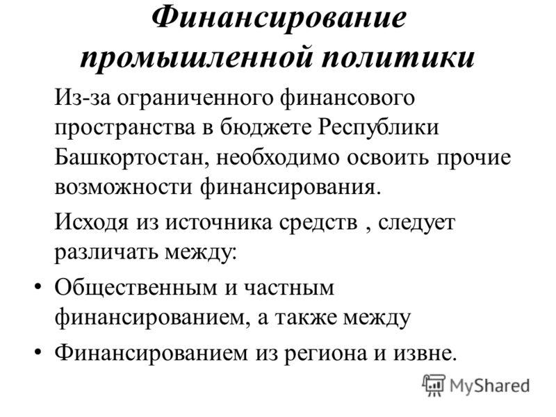 Финансирование промышленной политики Из-за ограниченного финансового пространства в бюджете Республики Башкортостан, необходимо освоить прочие возможности финансирования. Исходя из источника средств, следует различать между: Общественным и частным фи